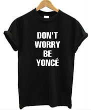 New Arrival Women Tshirt Don't Worry Be Yonce Print Cotton Casual Funny Shirt For Lady Black White Top Tee Hipster ZT203-59(China (Mainland))